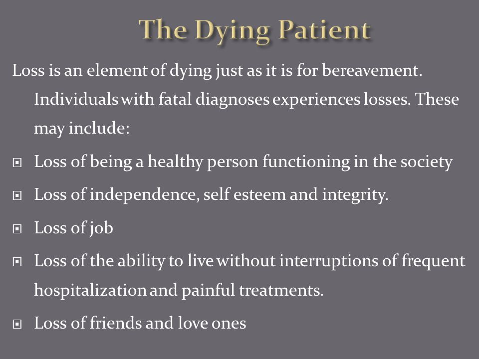 The Dying Patient Loss is an element of dying just as it is for bereavement. Individuals with fatal diagnoses experiences losses. These may include: