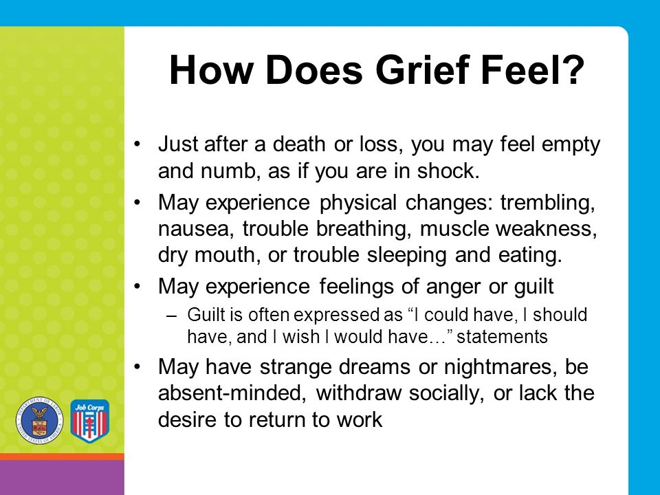 How Does Grief Feel Just after a death or loss, you may feel empty and numb, as if you are in shock.