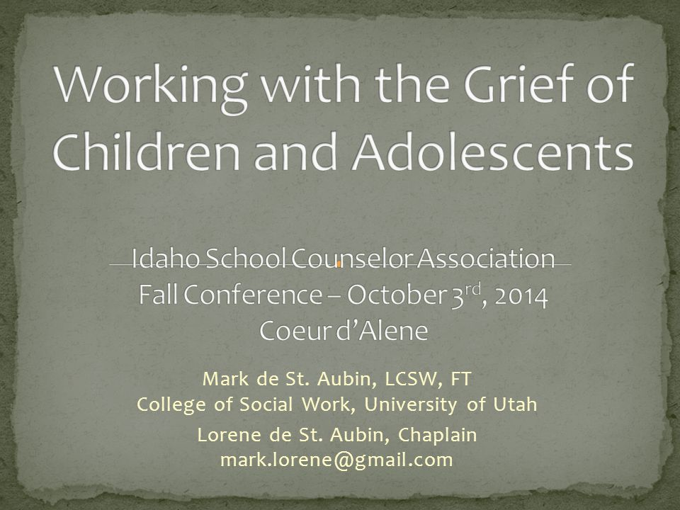 Working with the Grief of Children and Adolescents Idaho School Counselor Association Fall Conference – October 3rd, 2014 Coeur d'Alene