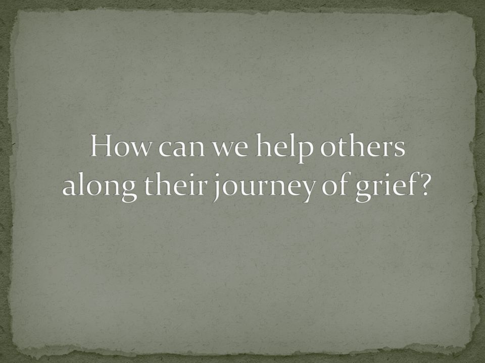 How can we help others along their journey of grief