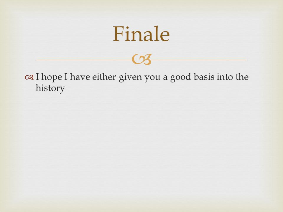 Finale I hope I have either given you a good basis into the history