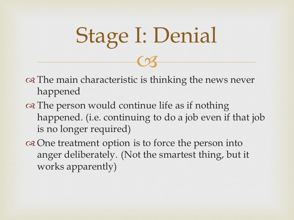 Stage I: Denial The main characteristic is thinking the news never happened.