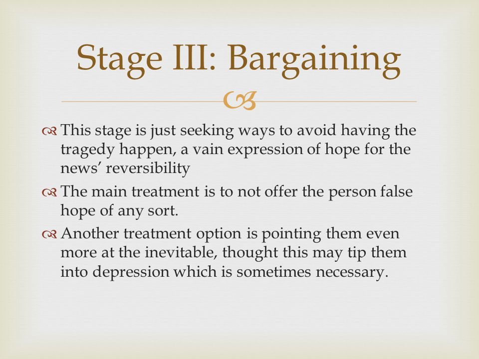 Stage III: Bargaining This stage is just seeking ways to avoid having the tragedy happen, a vain expression of hope for the news' reversibility.