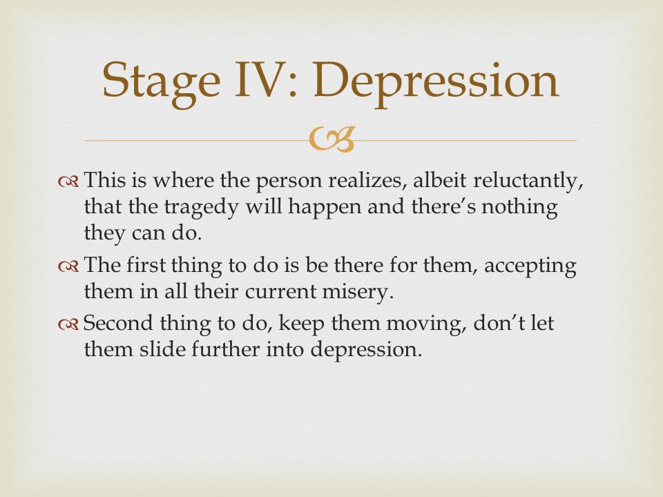 Stage IV: Depression This is where the person realizes, albeit reluctantly, that the tragedy will happen and there's nothing they can do.