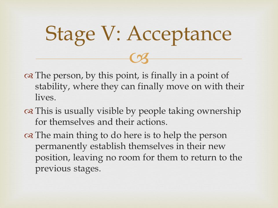 Stage V: Acceptance The person, by this point, is finally in a point of stability, where they can finally move on with their lives.