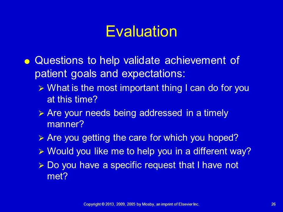 Evaluation Questions to help validate achievement of patient goals and expectations: What is the most important thing I can do for you at this time