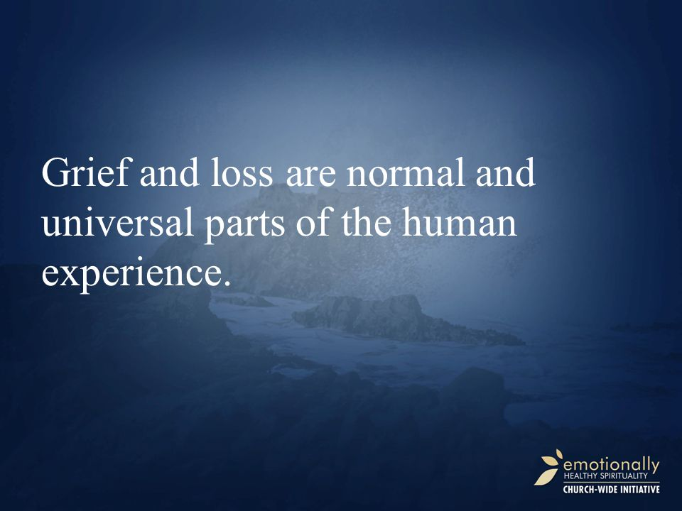Grief and loss are normal and universal parts of the human experience.