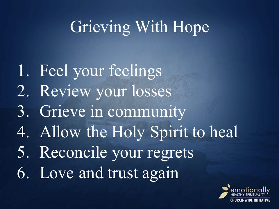 Grieving With Hope Feel your feelings. Review your losses. Grieve in community. Allow the Holy Spirit to heal.