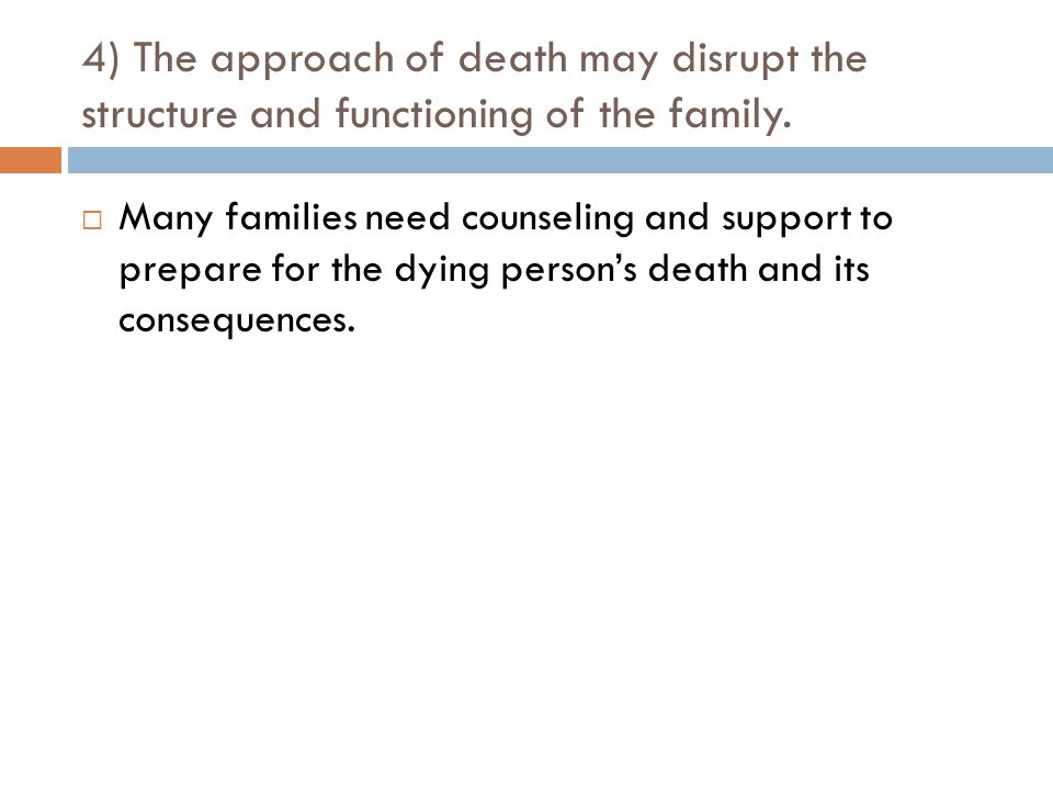 4) The approach of death may disrupt the structure and functioning of the family.
