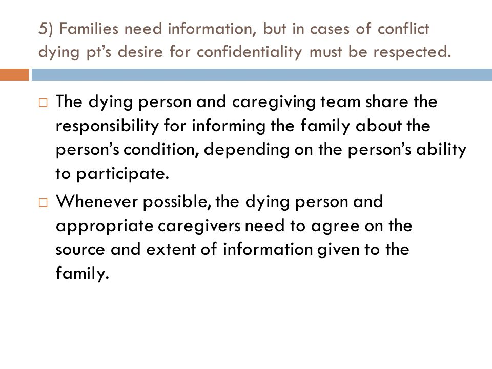 5) Families need information, but in cases of conflict dying pt's desire for confidentiality must be respected.
