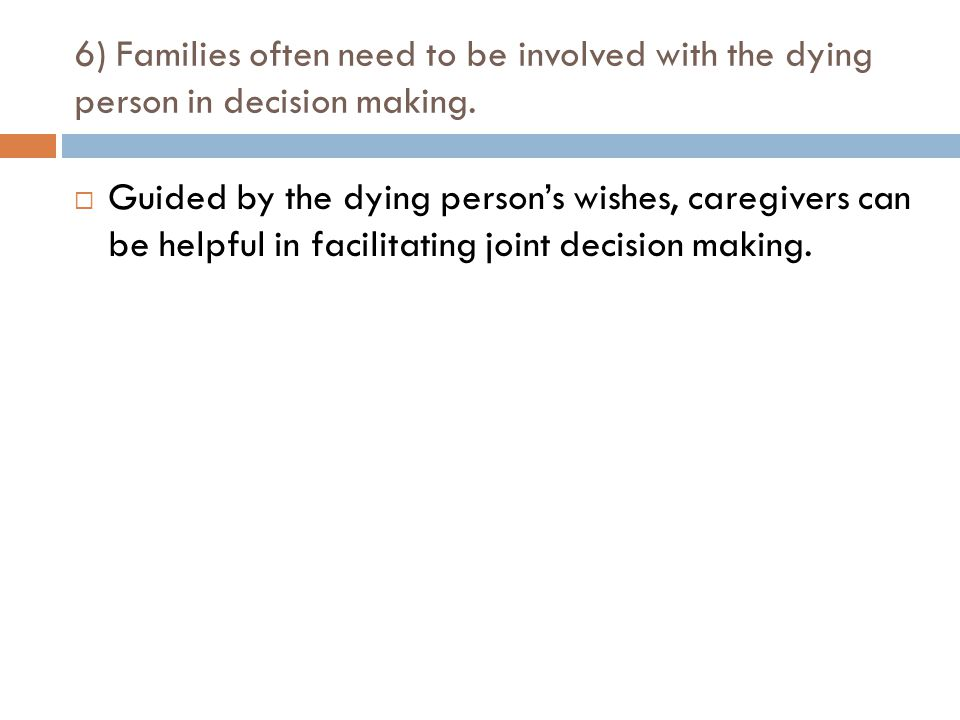 6) Families often need to be involved with the dying person in decision making.