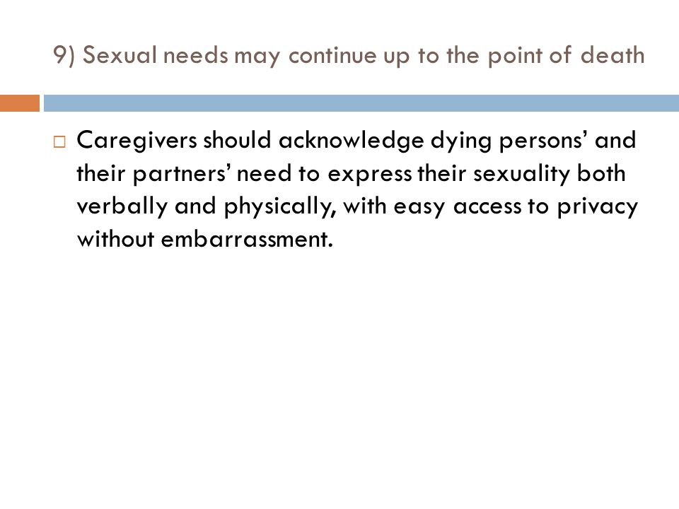 9) Sexual needs may continue up to the point of death