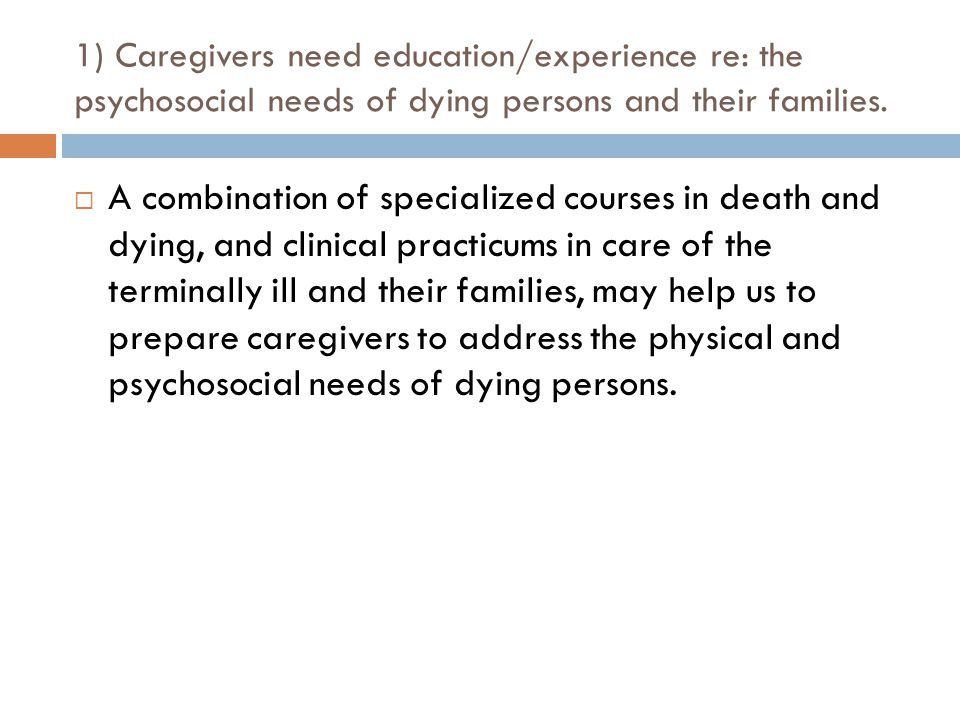 1) Caregivers need education/experience re: the psychosocial needs of dying persons and their families.