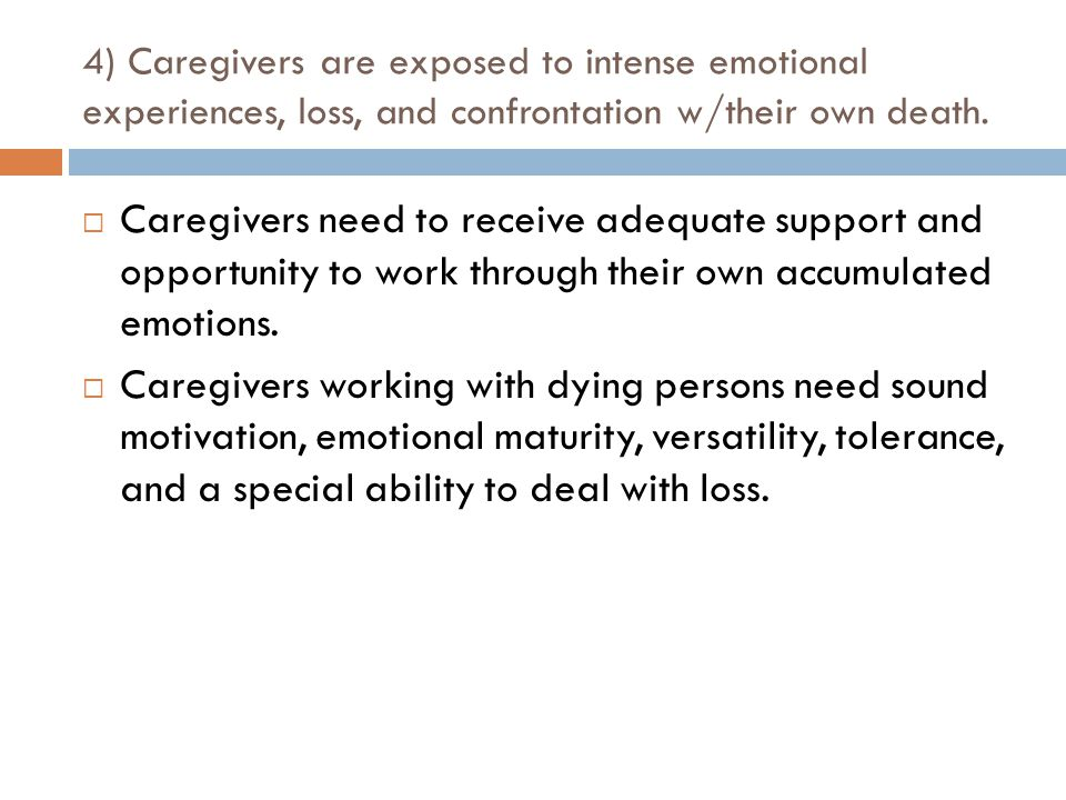 4) Caregivers are exposed to intense emotional experiences, loss, and confrontation w/their own death.