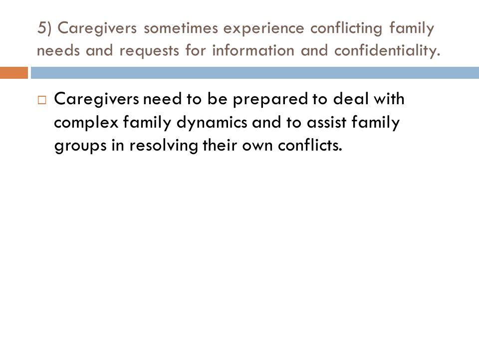 5) Caregivers sometimes experience conflicting family needs and requests for information and confidentiality.