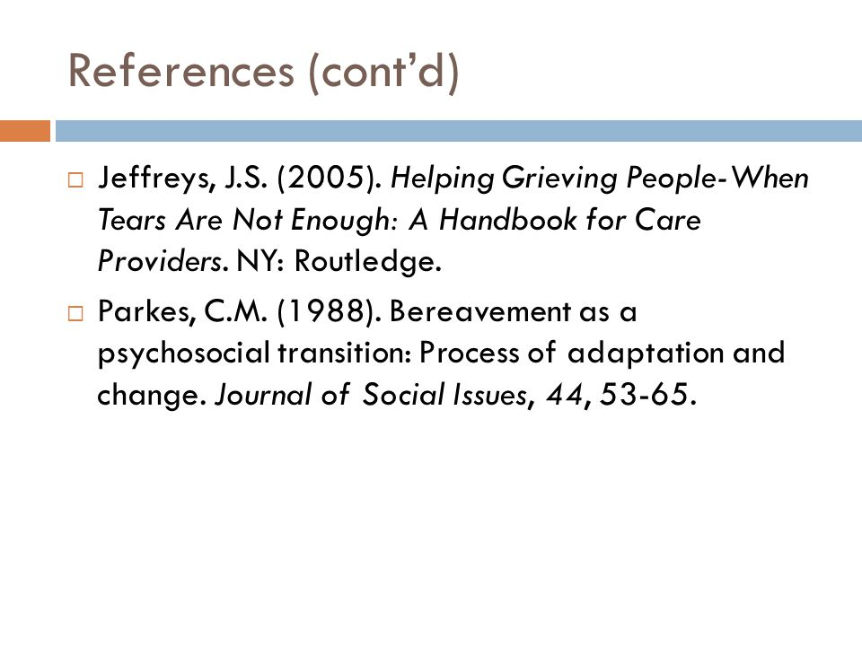 References (cont'd) Jeffreys, J.S. (2005). Helping Grieving People-When Tears Are Not Enough: A Handbook for Care Providers. NY: Routledge.