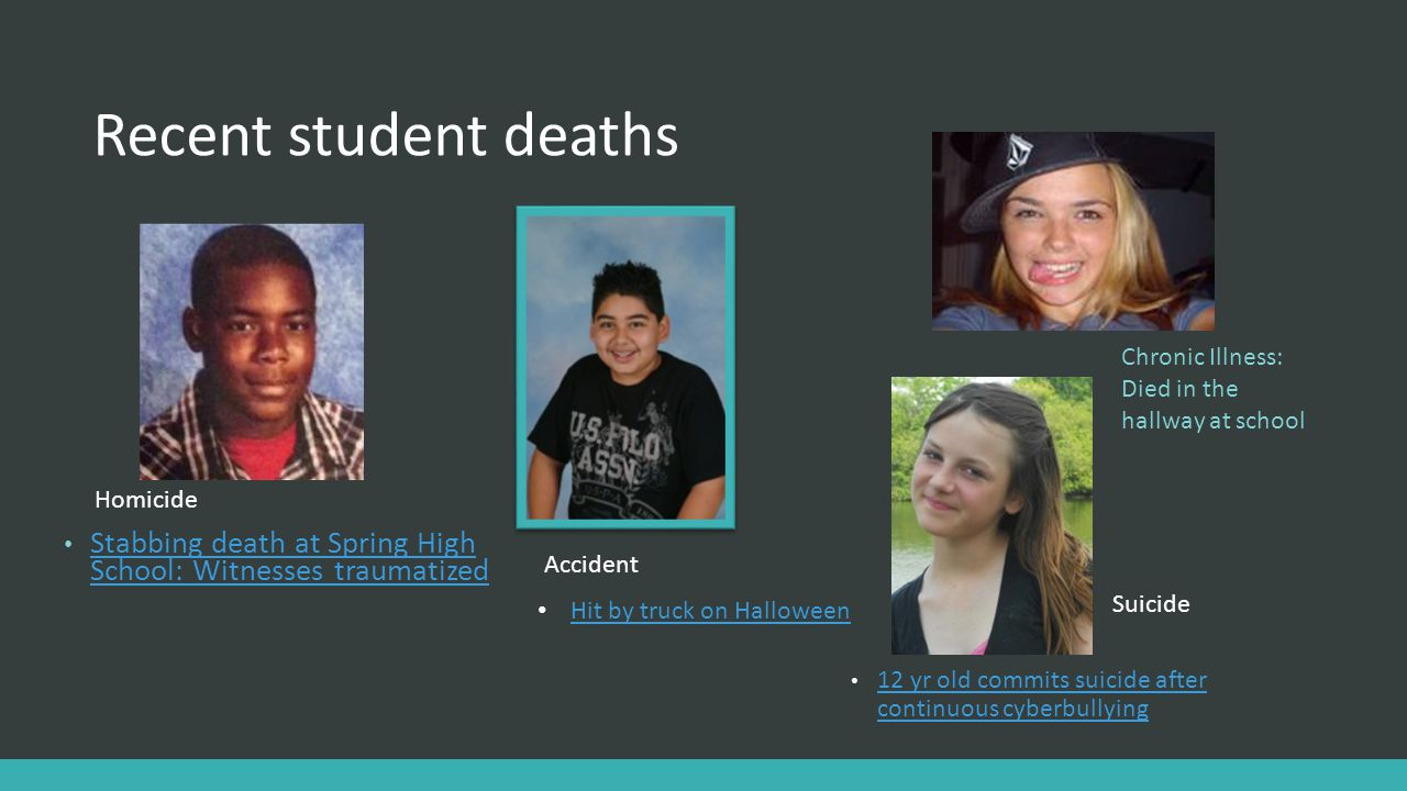 Recent student deaths Chronic Illness: Died in the hallway at school. Stabbing death at Spring High School: Witnesses traumatized.