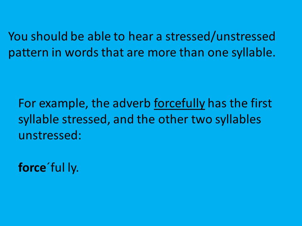 You should be able to hear a stressed/unstressed pattern in words that are more than one syllable.