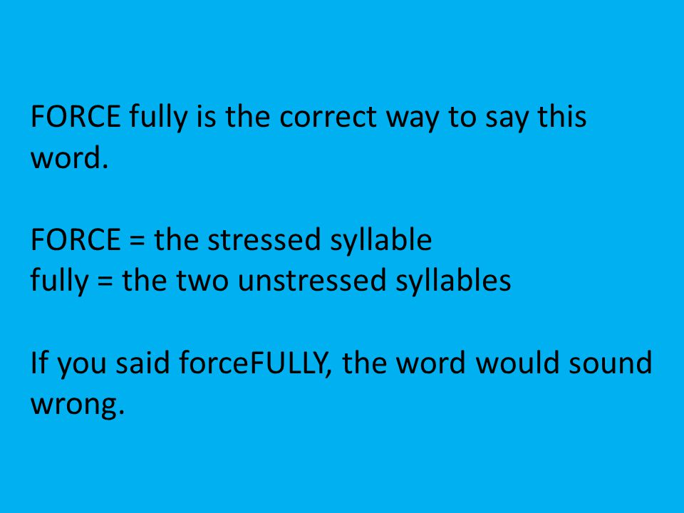 FORCE fully is the correct way to say this word