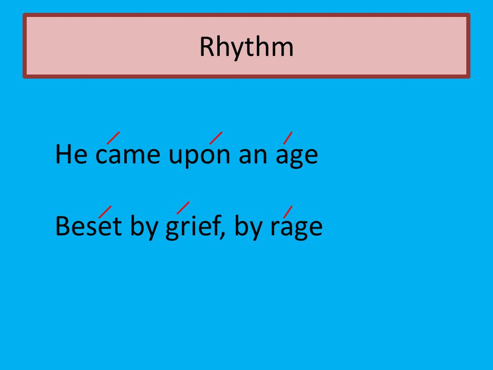 Rhythm He came upon an age Beset by grief, by rage
