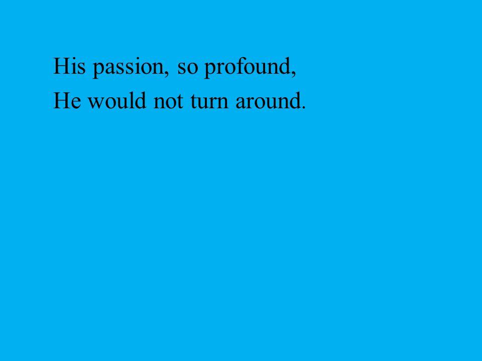 His passion, so profound,