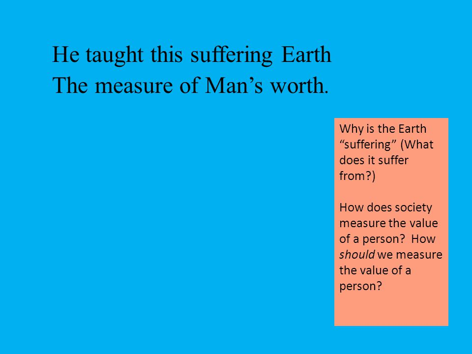 He taught this suffering Earth The measure of Man's worth.