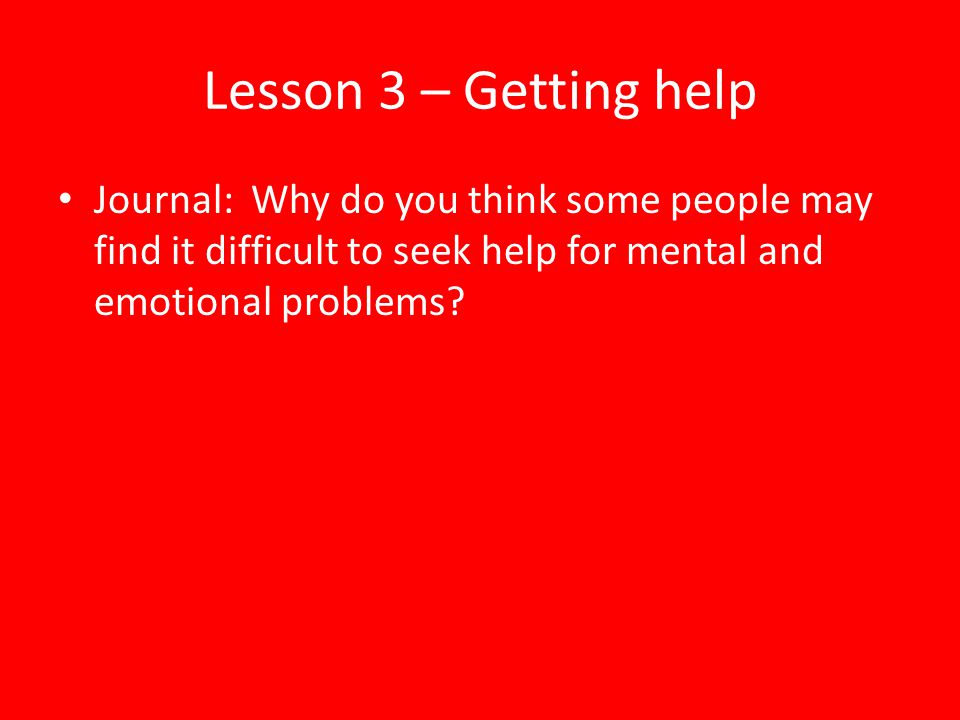 Lesson 3 – Getting help Journal: Why do you think some people may find it difficult to seek help for mental and emotional problems