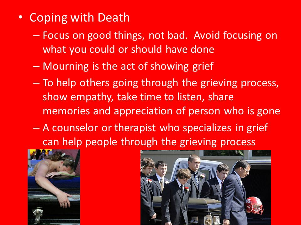 Coping with Death Focus on good things, not bad. Avoid focusing on what you could or should have done.