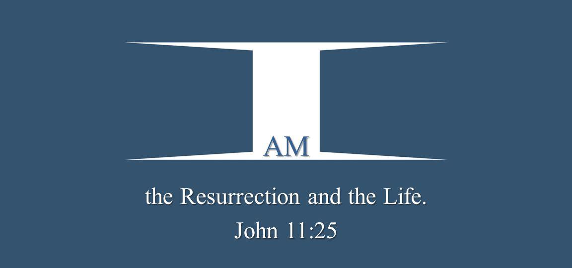 the Resurrection and the Life. John 11:25