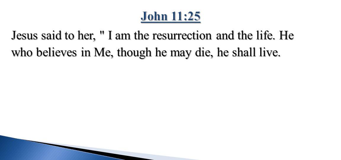 John 11:25 Jesus said to her, I am the resurrection and the life.