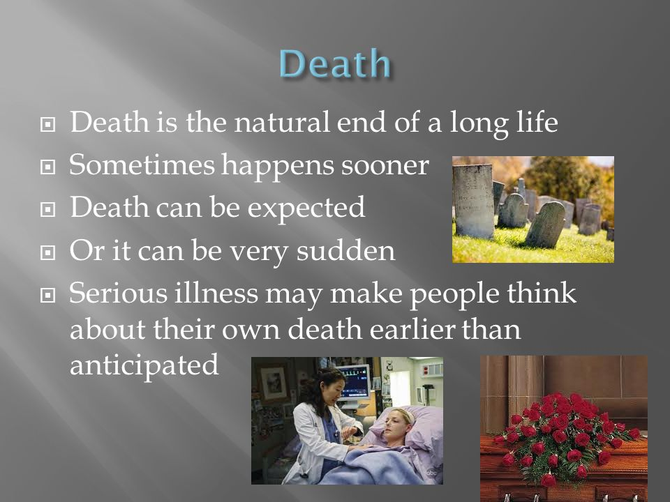 Death Death is the natural end of a long life Sometimes happens sooner