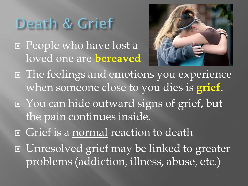 Death & Grief People who have lost a loved one are bereaved