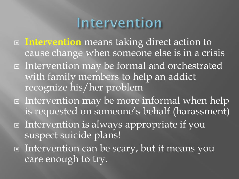 Intervention Intervention means taking direct action to cause change when someone else is in a crisis.