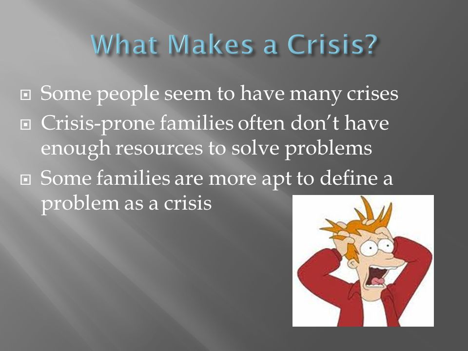 What Makes a Crisis Some people seem to have many crises