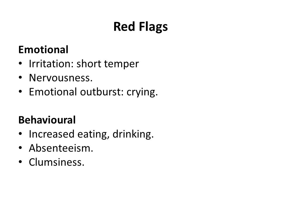 Red Flags Emotional Irritation: short temper Nervousness.
