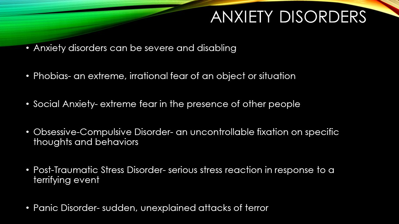 Anxiety disorders Anxiety disorders can be severe and disabling