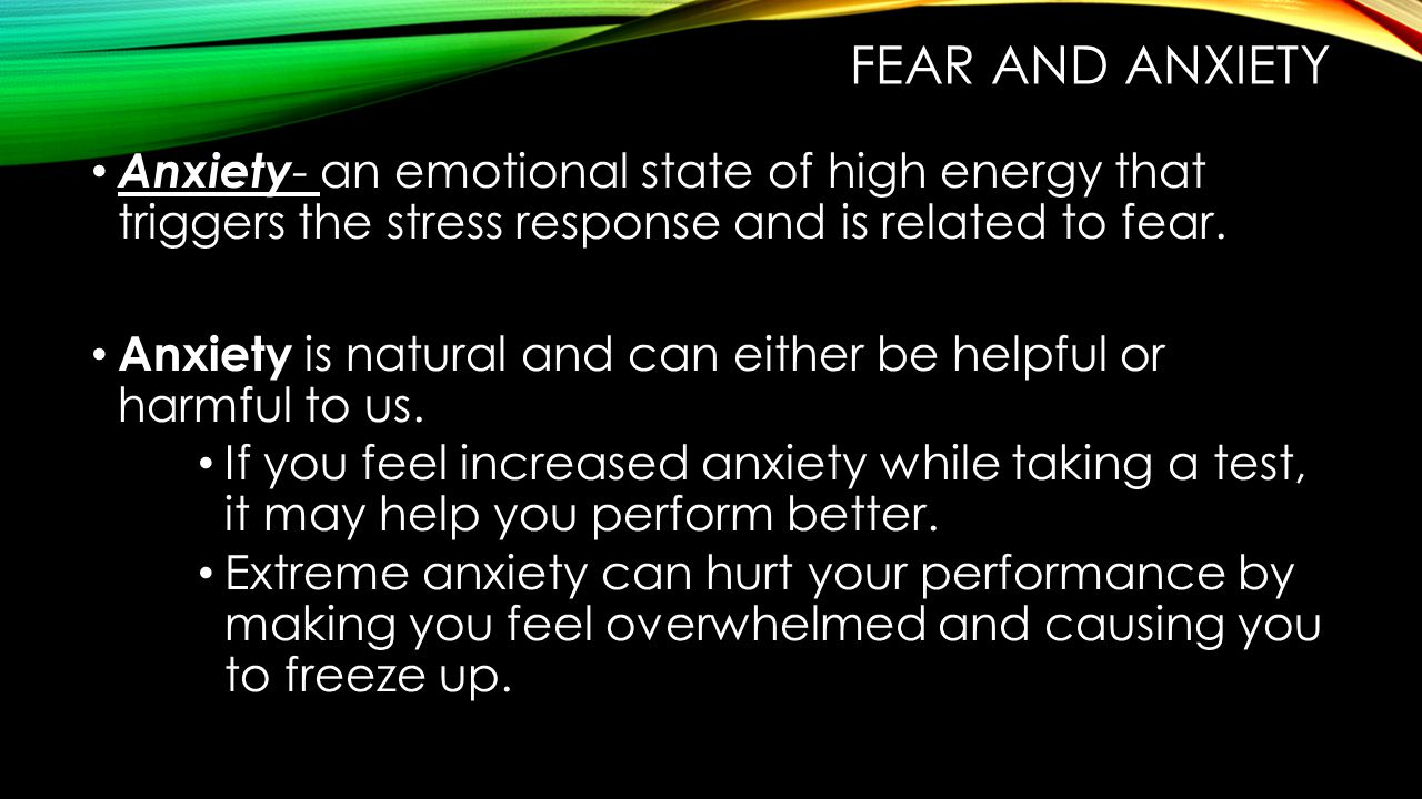Fear and anxiety Anxiety- an emotional state of high energy that triggers the stress response and is related to fear.