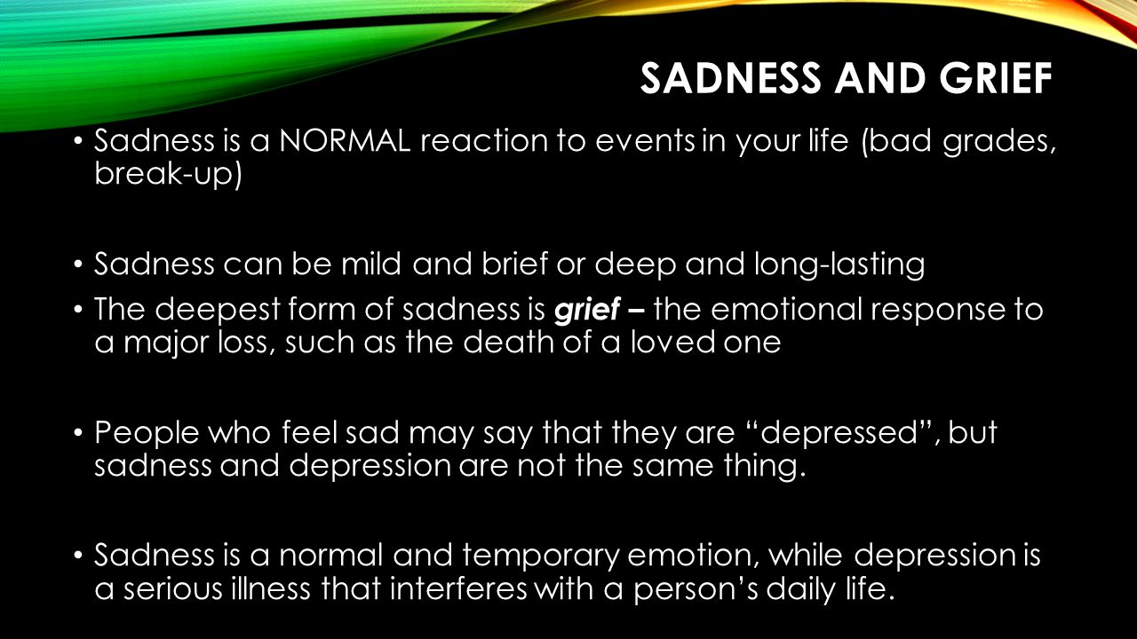 sadness and grief Sadness is a NORMAL reaction to events in your life (bad grades, break-up) Sadness can be mild and brief or deep and long-lasting.