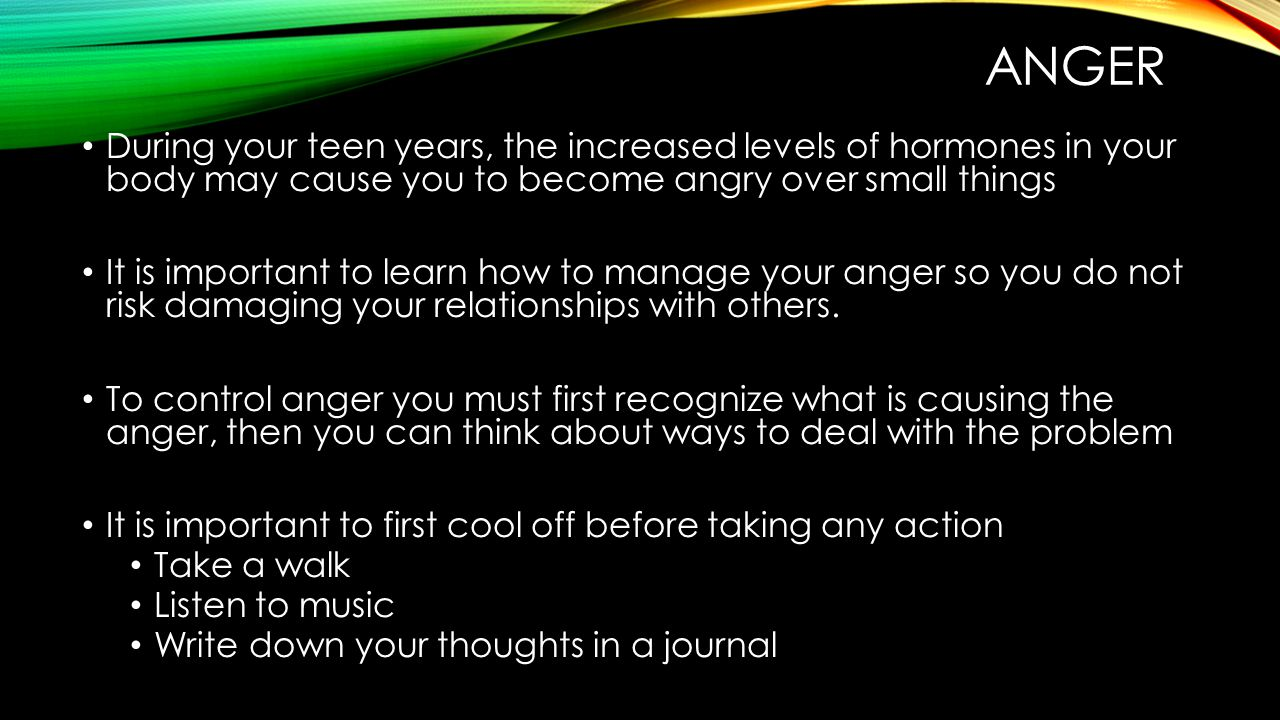 anger During your teen years, the increased levels of hormones in your body may cause you to become angry over small things.