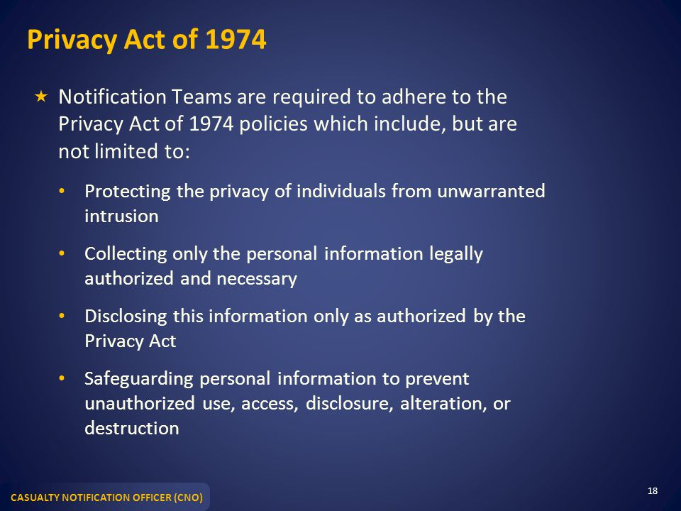 Privacy Act of 1974 Notification Teams are required to adhere to the Privacy Act of 1974 policies which include, but are not limited to: