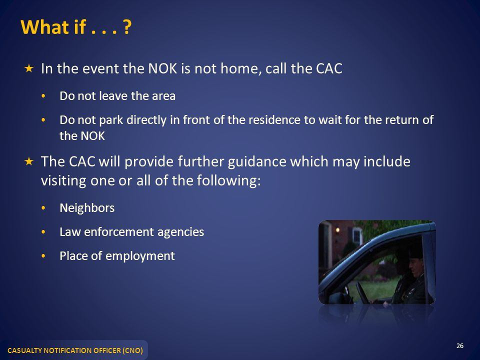 What if . . . In the event the NOK is not home, call the CAC