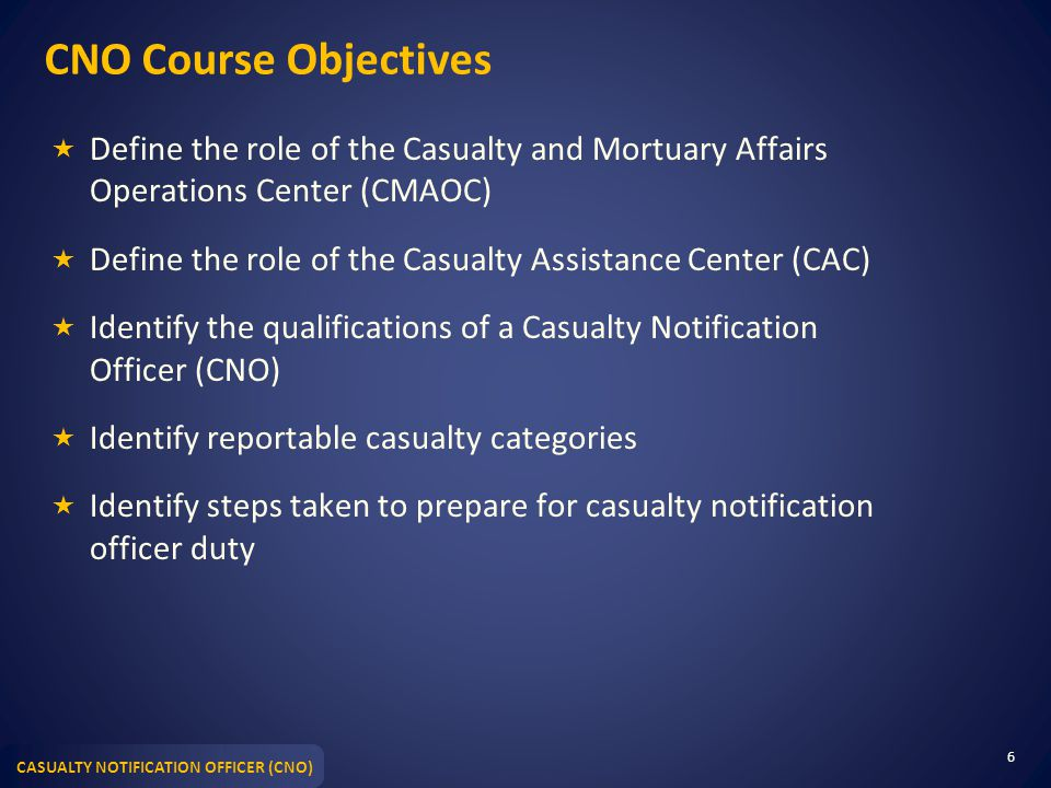 CNO Course Objectives Define the role of the Casualty and Mortuary Affairs Operations Center (CMAOC)