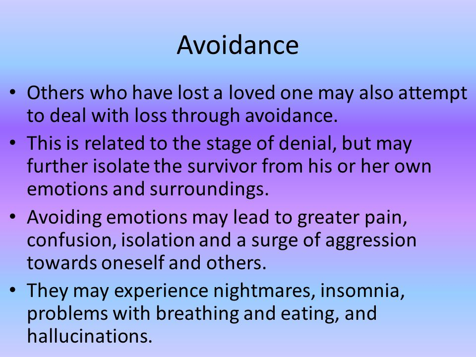 Avoidance Others who have lost a loved one may also attempt to deal with loss through avoidance.