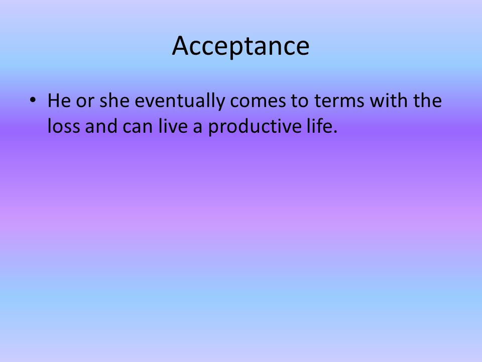 Acceptance He or she eventually comes to terms with the loss and can live a productive life.