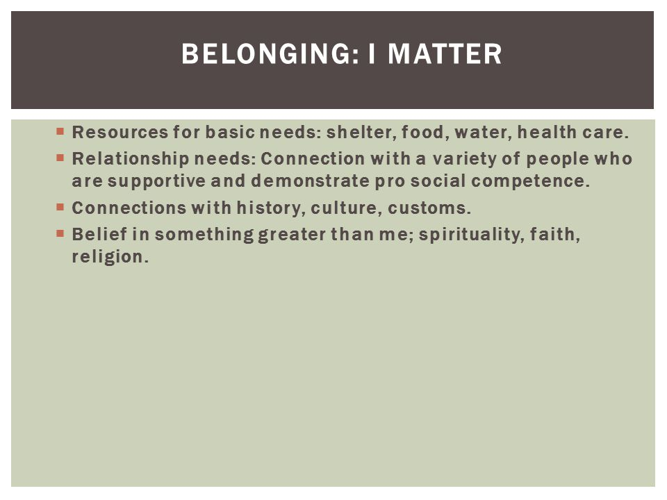 Belonging: I Matter Resources for basic needs: shelter, food, water, health care.