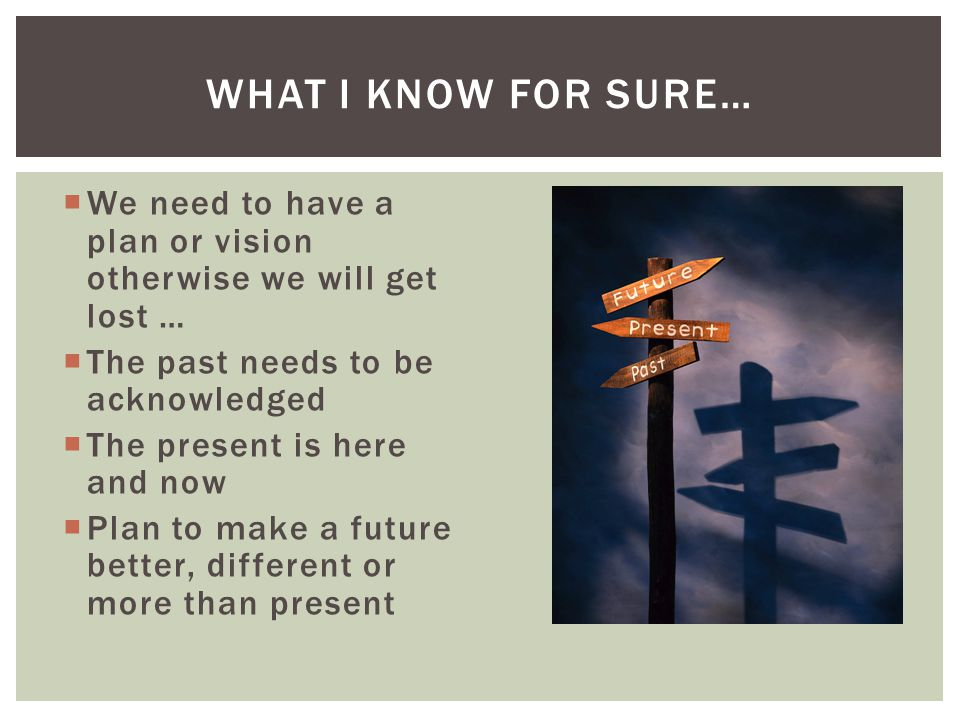 What I know for sure… We need to have a plan or vision otherwise we will get lost … The past needs to be acknowledged.