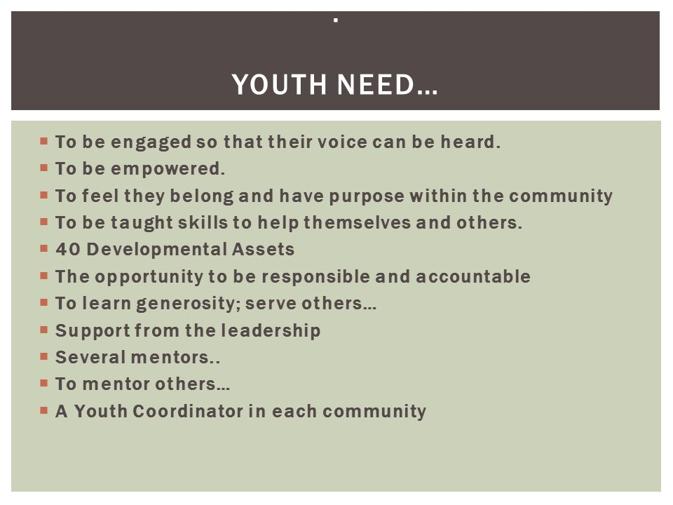 . Youth need… To be engaged so that their voice can be heard.