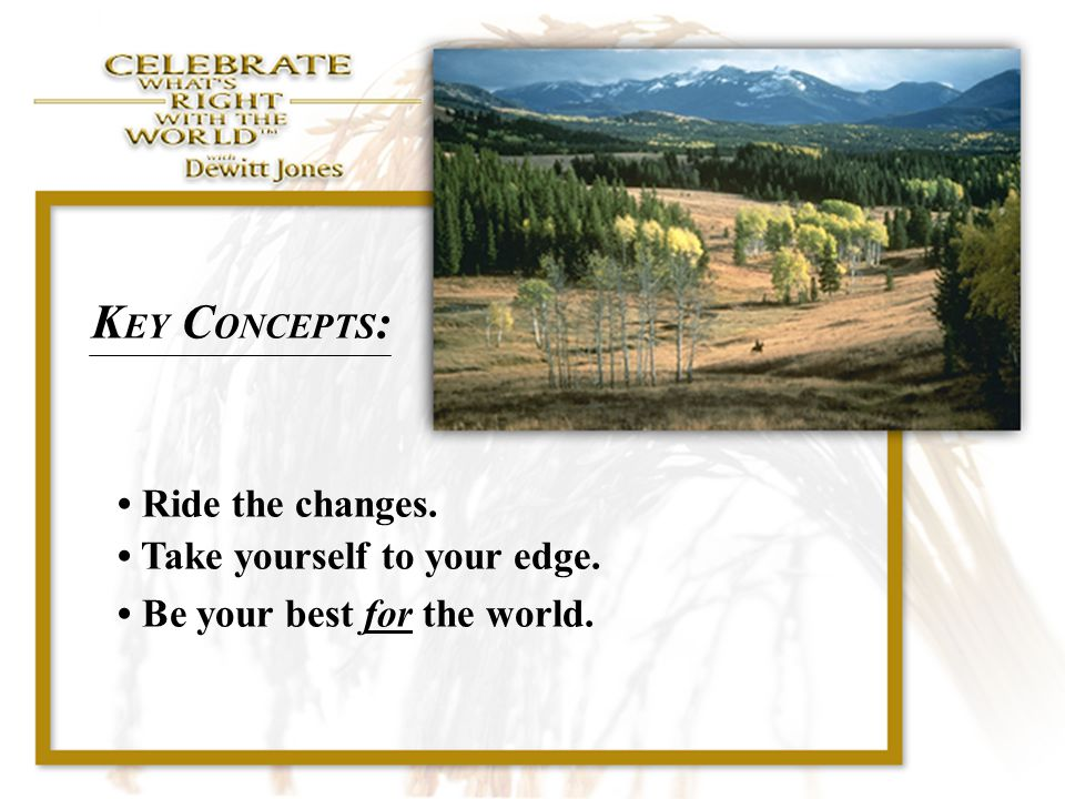 KEY CONCEPTS: • Ride the changes. • Take yourself to your edge.