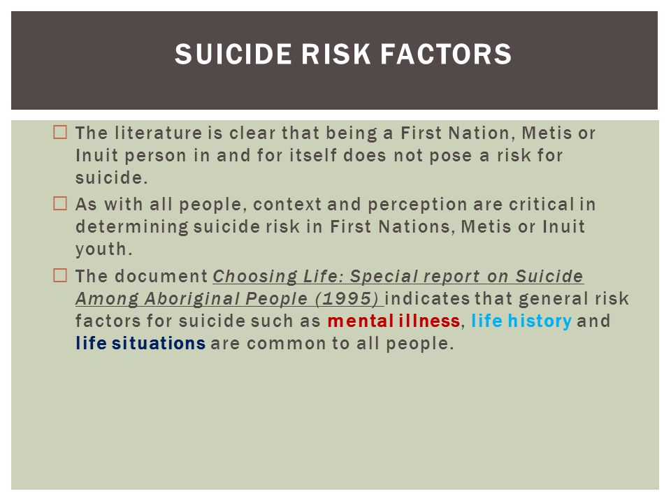 Suicide Risk Factors The literature is clear that being a First Nation, Metis or Inuit person in and for itself does not pose a risk for suicide.