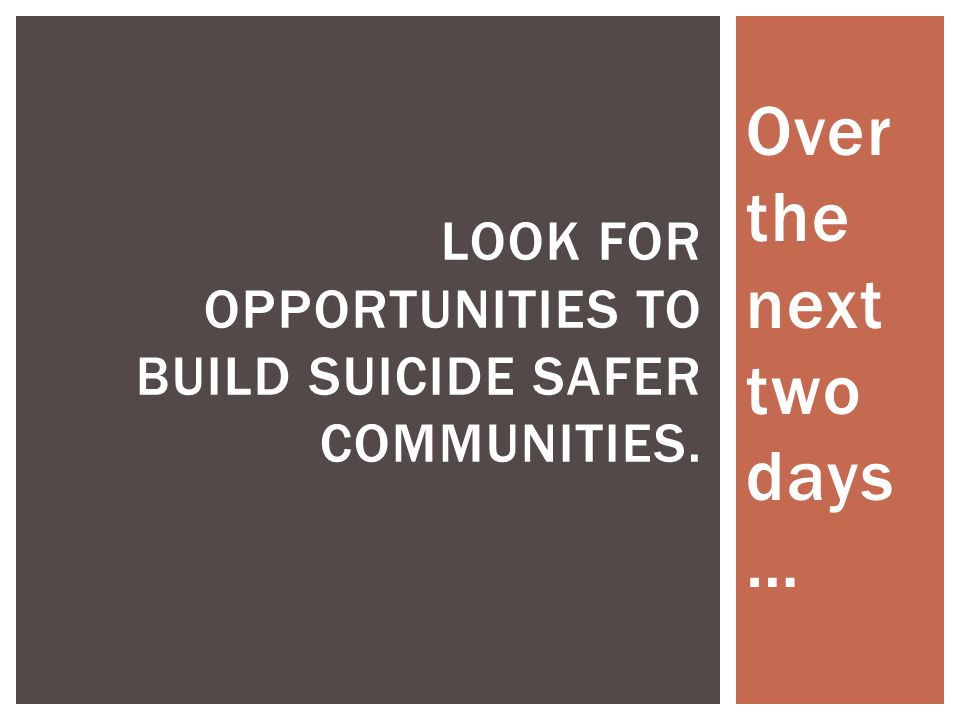 Look for opportunities to build suicide safer communities.